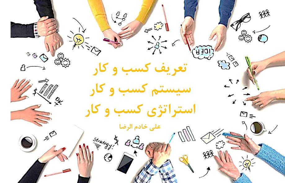 مقاله تعریف کسب و کار و اجزای آن | سیستم کسب و کار | استراتژی کسب و کار | جایگاه بازاریابی نوین در کسب و کار | علی خادم الرضا مدرس و مشاور کارآفرینی
